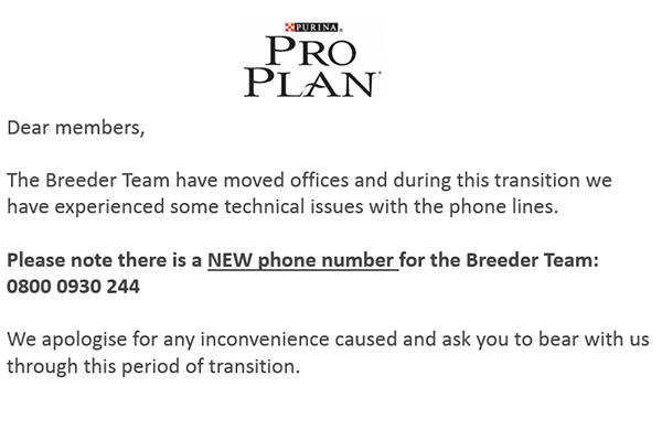 Dear members, The Breeder Team have moved offices and during this transition we have experienced some technical issues with the phone lines. Please note there is a NEW phone number for the Breeder Team: 0800 0930 244. We apologise for any inconvenience caused and ask you to bear with us through this period of transition.